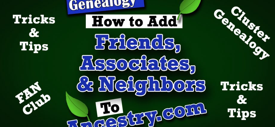 How to Attach Friends, Associates, and Neighbors (a.k.a. FAN Club) to Your Ancestor on Ancestry.com